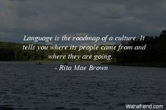 #Language is the roadmap of a #culture. It tells you where the people came from and where they are going. - Rita Mae Brown #quote