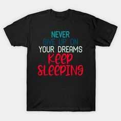 Never give up on your dreams keep sleeping - Keep Sleeping - T-Shirt | TeePublic Everything Hurts And Im Dying, Everything Is Fine, Peace And Love, My Love, Southern Sayings, Dont Look Back, Motivational Words, School Design, Never Give Up