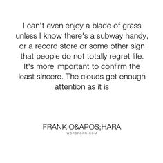 "Frank O'Hara - ""I can't even enjoy a blade of grass unless I know there's a subway handy, or a record..."". poetry"