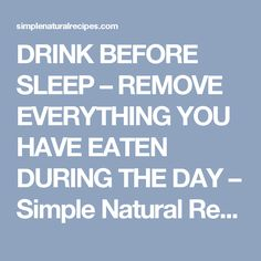 DRINK BEFORE SLEEP – REMOVE EVERYTHING YOU HAVE EATEN DURING THE DAY – Simple Natural Recipes
