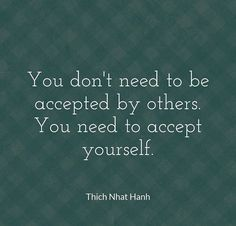 If you don't accept who you are, how will you learn to accept and comprehend other human beings.