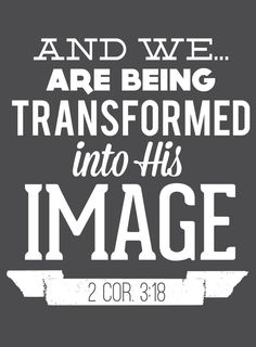 But we all, with unveiled face, beholding as in a mirror the glory of the Lord, are being transformed into the same image from glory to glory, just as by the Spirit of the Lord.(2 Corinthians 3:18)  www.gotquestions....