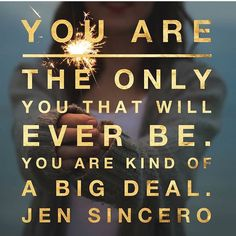 You are the only one that will ever be. You are kind of a big deal. -Jen Sincero