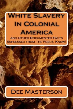 White Slavery In Colonial America: And Other Documented Facts Supressed from the Public Know! by Dee Masterson,http://www.amazon.com/dp/144213397X/ref=cm_sw_r_pi_dp_InEzsb1JV96RT73N