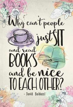 Why can't people just sit and read books and be nice to each other? -- David Baldacci