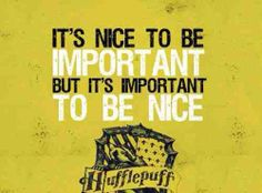"""It's nice to be important but it's important to be nice."" I love this quote! And it's so Hufflepuff :)"