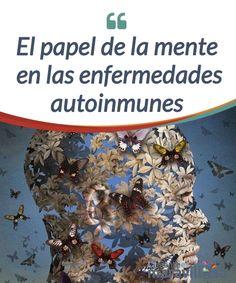 El papel de la mente en las enfermedades autoinmunes Las enfermedades #autoinmunes son un enigma para la #medicina, pero se ha logrado establecer que tienen un fuerte componente #mental. #Curiosidades