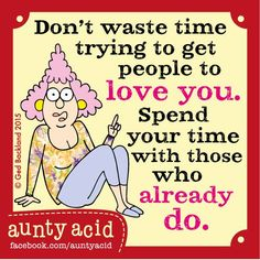 #Aunty_Acid don't waste time trying to get people to love you