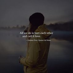 All we do is hurt each other and call it love.  Gemma Troy via (http://ift.tt/2pycY8S)