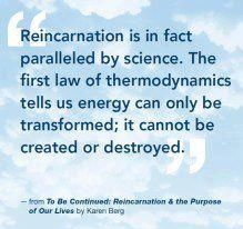 Reincarnation is in fact paralleled by science. The fist law of thermodynamics tells us energy can only be transformed; it cannot be created or destroyed.