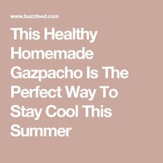 This Healthy Homemade Gazpacho Is The Perfect Way To Stay Cool This Summer