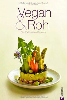 Vegan & Roh: Kochbuch mit den 100 besten Rezepten ohne tierische Produkte mit Dips, Shakes, Carpaccios, Suppen, Hauptgerichten und Desserts ...