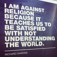 I Am Against Religion Because It Teaches Us To Be Satisfied With Not Understanding The World  - Dawkins    Free Thinkers
