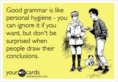 Funny Reminders Ecard: Good grammar is like personal hygiene - you can ignore it if you want, but don't be surprised when people draw their conclusions.