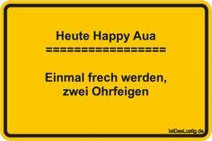 Heute Happy Aua ================= Einmal frech werden, zwei Ohrfeigen ... gefunden auf https://www.istdaslustig.de/spruch/2097 #lustig #sprüche #fun #spass