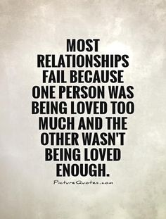 Most relationships fail because one person was being loved too much and the other wasn't being loved enough Picture Quote #1