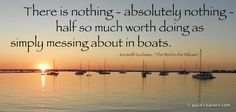 There is nothing - absolutely nothing - half so much worth doing as simply messing about in boats. --Kenneth Grahame