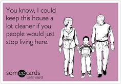 """You know, I could keep this house a lot cleaner if you people would just stop living here."" LOL!!!"