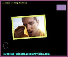 Excessive Sweating Head Face 174349 - Your Body to Stop Excessive Sweating In 48 Hours - Guaranteed!