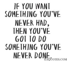 if you want something you've never had...