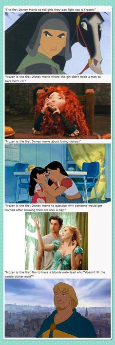 I love Frozen. But I agree it was not the first Disney movie to do all these things. But I do feel like it was the first Disney movie to address all of these things together. It made a point to go against the usual formula of a Disney princess movies and that's what I like so much about it.