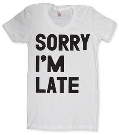 Story of my life....I shall wear this everytime I go to a party, meeting etc!!! I will be late to my own funeral