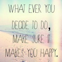 Whatever you do make sure it makes you happy!!