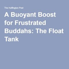 A Buoyant Boost for Frustrated Buddahs: The Float Tank