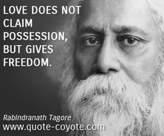 "Rabindranath Tagore - ""Love does not claim possession, but gi..."""