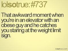 That awkward moment when you're in an elevator with an obese guy and he catches you staring at the weight limit sign.