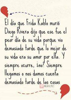 El día que Frida Kahlo murió Diego Rivera dijo que ese fue el peor día de su vida porque vio demasiado tarde que lo mejor de su vida era su amor por ella. Y siempre ocurre, ¿no? Siempre llegamos o nos damos cuenta demasiado tarde de las cosas