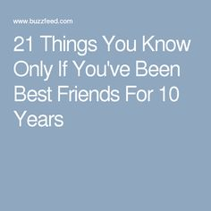 21 Things You Know Only If You've Been Best Friends For 10 Years