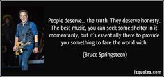 People deserve... the truth. They deserve honesty. The best music, you can seek some shelter in it momentarily, but it's essentially there to provide you something to face the world with. (Bruce Springsteen) #quotes #quote #quotations #BruceSpringsteen