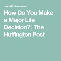How Do You Make a Major Life Decision?   The Huffington Post