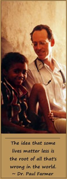 Dr. Paul Farmer. His bio, Mountains Beyond Mountains, is available at your local library.