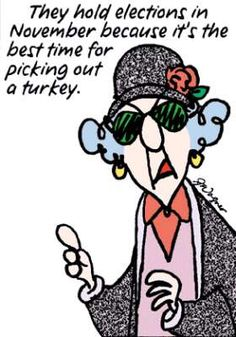 Maxine: They hold elections in November because it's the best time for picking out a turkey.