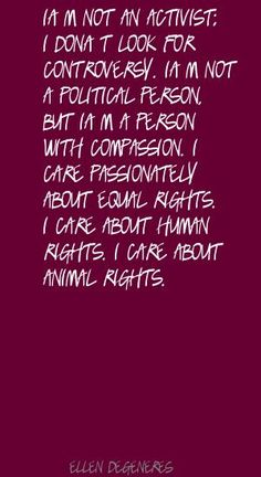 Ellen DeGeneres I'm not an activist; I don't look for Quote Equality Quotes, Quotes To Live By, Life Quotes, Ellen Degeneres, Equal Rights, Piece Of Me, Acceptance, Compassion, Harry Potter