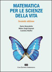 *Matematica per le scienze della vita / Dario Benedetto, Mirko Degli Esposti, Carlotta Maffei. - 2 ed. - Milano : Casa Editrice Ambrosiana, 2012. - VII, 547 p. : ill. ; 27 cm.