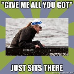 that phrase angers me, unless we're racing. at practice I just stare the coxswain down