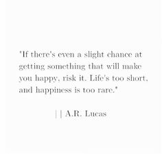 If there's even a slight chance at getting something that will make you happy, risk it. Life's too short, and happiness is too rare.