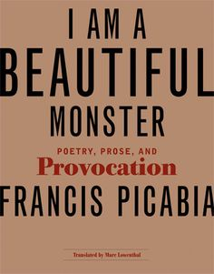 Picabia, Francis; I am a Beautiful Monster: Poetry Prose and Provocation (translated by Marc Lowebthal) (2007)