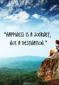Happiness Is A Journey, Not A Destination.