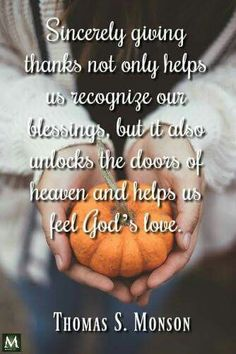 Sincerely giving thanks not only helps us recognize our blessings, but it also unlocks the doors of heaven and helps us feel God's love.