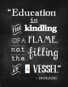 """Education is the kindling of a flame, not the filling of a vessel.""  Socrates.  Free printable!"