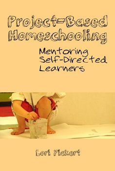 Project-Based Homeschooling: Mentoring Self-Directed Learners by [Pickert, Lori McWilliam]