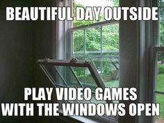 It's a beautiful day outside...time to play video games with the windows open.