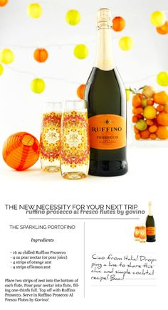 The Sparkling Portofino 16 oz chilled Ruffino Prosecco 4 oz pear nectar (or pear juice) 4 strips of orange zest 4 strips of lemon zest  Place two strips of zest into the bottom of each flute Pour pear nectar into flute, filling 1/3 full Top off with Ruffino Prosecco Makes four cocktails
