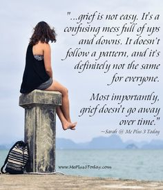 ...grief is not easy. It's a confusing mess full of ups and downs. It doesn't follow a pattern, and it's definitely not the same for everyone. Most importantly, grief doesn't go away over time. - Quote about grief and widowhood from a young widow's blog www.meplus3today.com