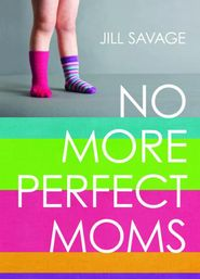No More Perfect Moms  -               By: Jill Savage--- BOOK I NEED TO HAVE IN MY POSSESION :)