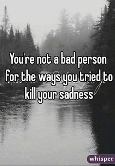 You're not a bad person for the ways you tried to kill your sadness